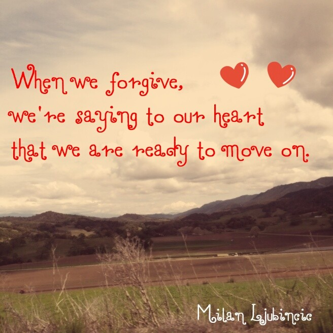 When we forgive, we are saying to our heart that we are ready to move on